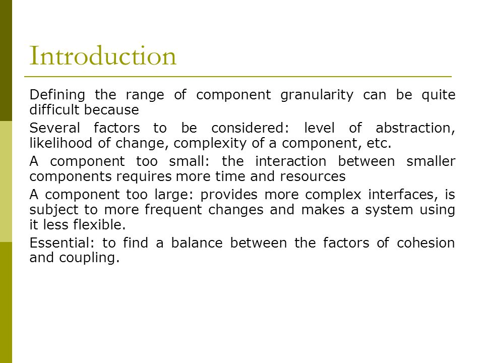 Introduction Defining the range of component granularity can be quite difficult because Several factors to be considered: level of abstraction, likelihood of change, complexity of a component, etc.