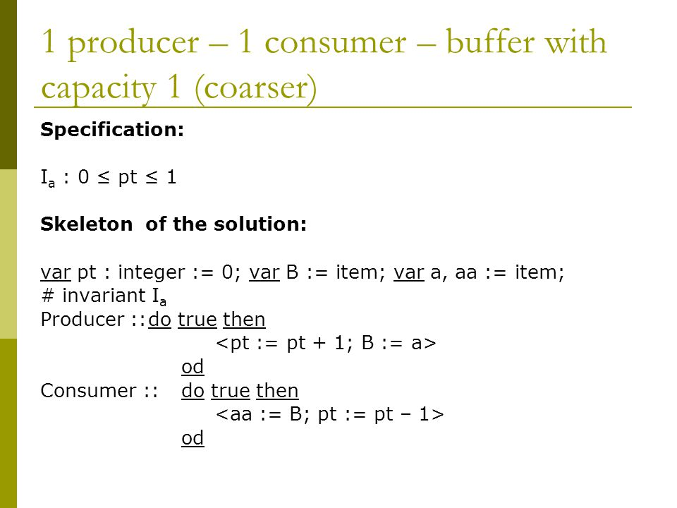 1 producer – 1 consumer – buffer with capacity 1 (coarser) Specification: I a : 0 ≤ pt ≤ 1 Skeleton of the solution: var pt : integer := 0; var B := item; var a, aa := item; # invariant I a Producer ::do true then od Consumer ::do true then od