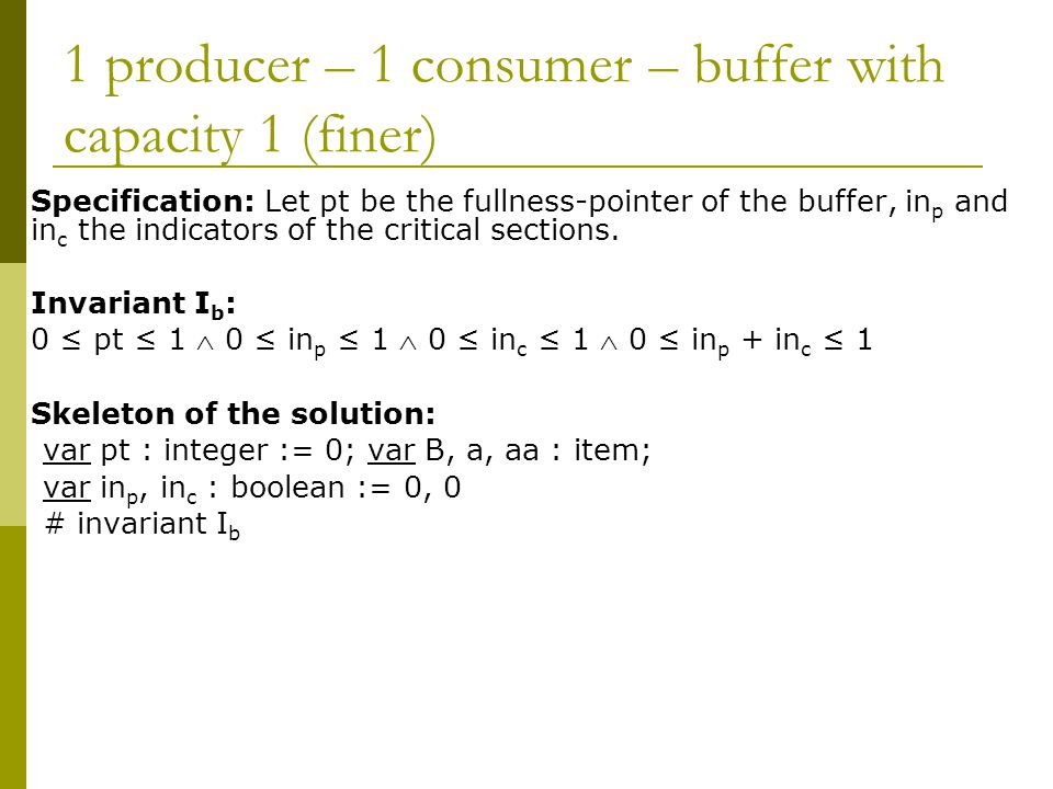 1 producer – 1 consumer – buffer with capacity 1 (finer) Specification: Let pt be the fullness-pointer of the buffer, in p and in c the indicators of the critical sections.
