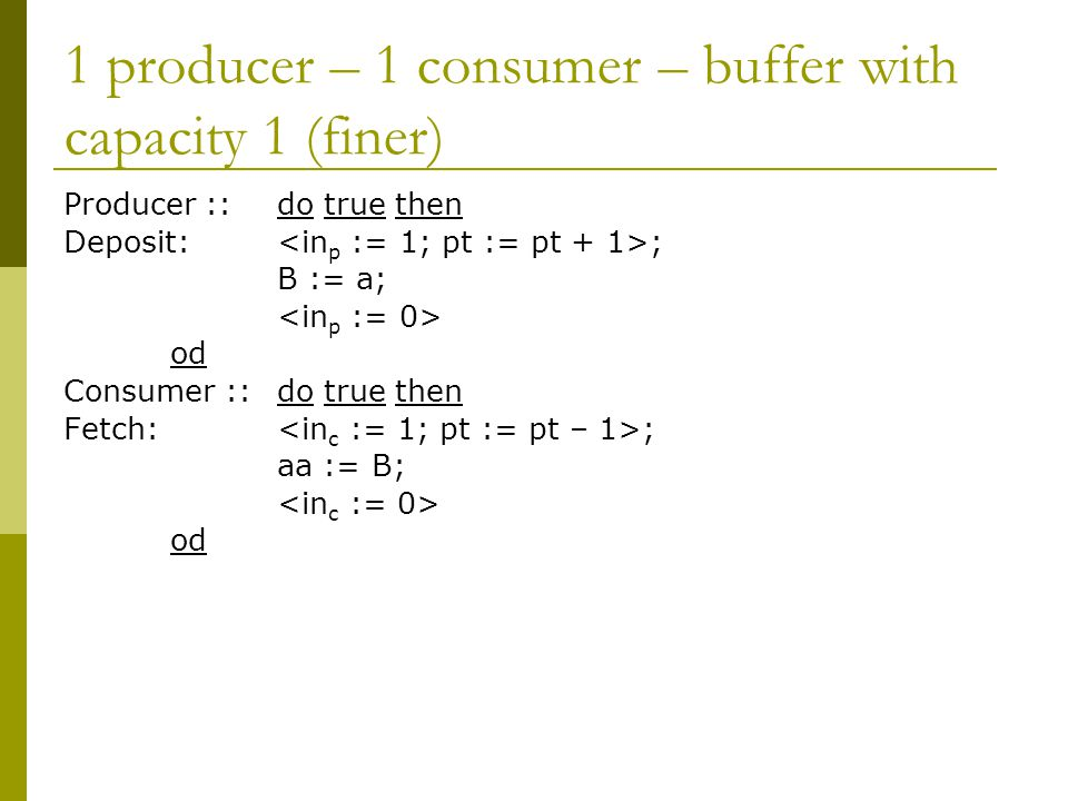 1 producer – 1 consumer – buffer with capacity 1 (finer) Producer ::do true then Deposit: ; B := a; od Consumer ::do true then Fetch: ; aa := B; od