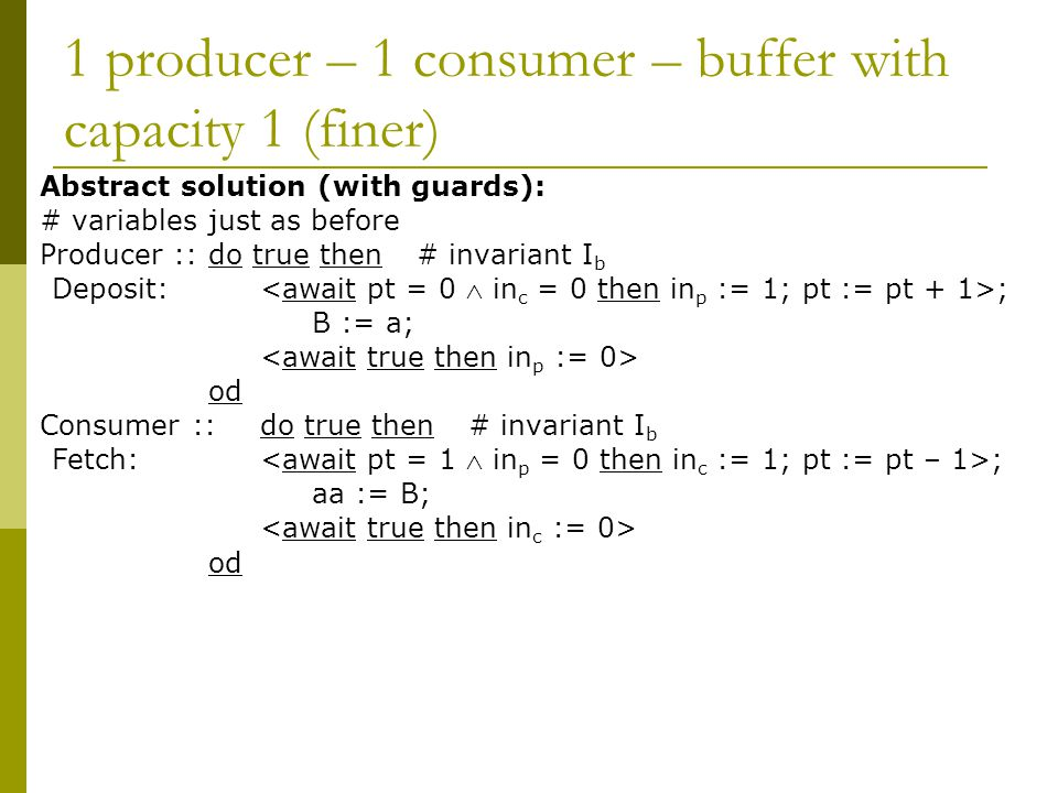 1 producer – 1 consumer – buffer with capacity 1 (finer) Abstract solution (with guards): # variables just as before Producer ::do true then# invariant I b Deposit: ; B := a; od Consumer ::do true then# invariant I b Fetch: ; aa := B; od