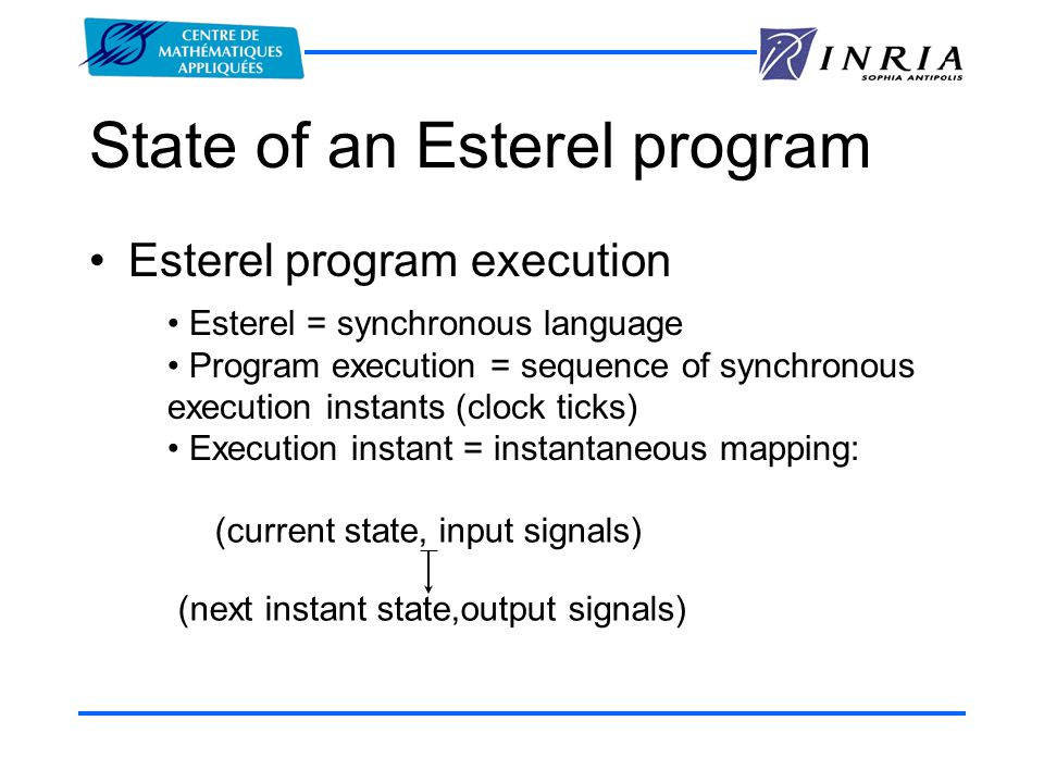 State of an Esterel program Esterel program execution Esterel = synchronous language Program execution = sequence of synchronous execution instants (clock ticks) Execution instant = instantaneous mapping: (current state, input signals) (next instant state,output signals)