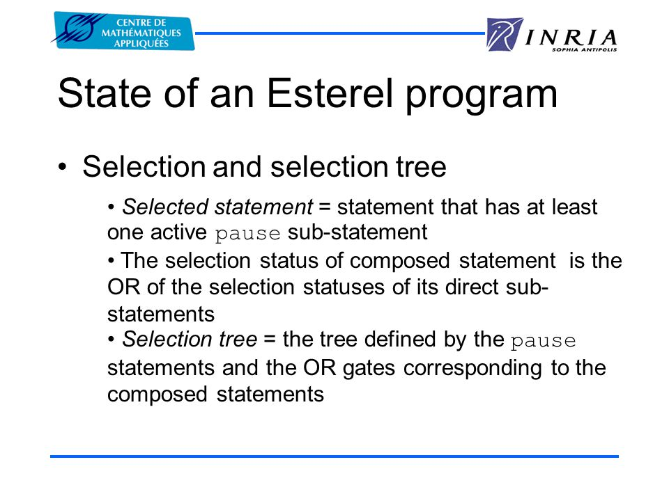 State of an Esterel program Selection and selection tree Selected statement = statement that has at least one active pause sub-statement The selection status of composed statement is the OR of the selection statuses of its direct sub- statements Selection tree = the tree defined by the pause statements and the OR gates corresponding to the composed statements