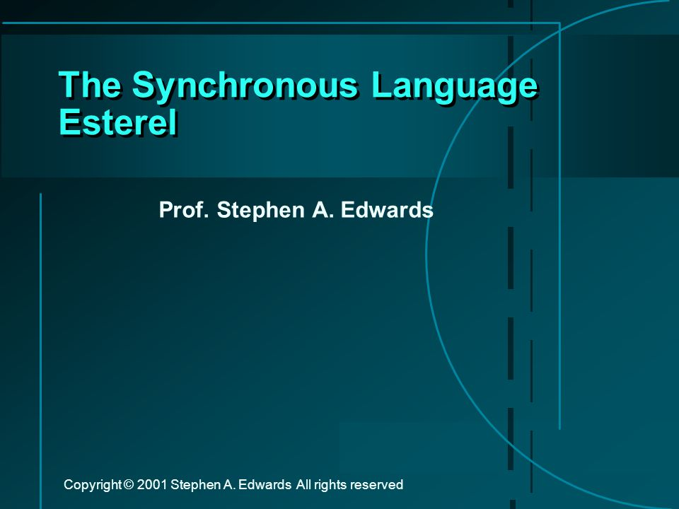 Copyright © 2001 Stephen A. Edwards All rights reserved The Synchronous Language Esterel Prof.