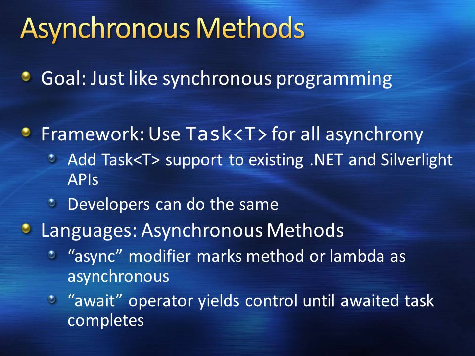 Goal: Just like synchronous programming Framework: Use Task for all asynchrony Add Task support to existing.NET and Silverlight APIs Developers can do the same Languages: Asynchronous Methods async modifier marks method or lambda as asynchronous await operator yields control until awaited task completes