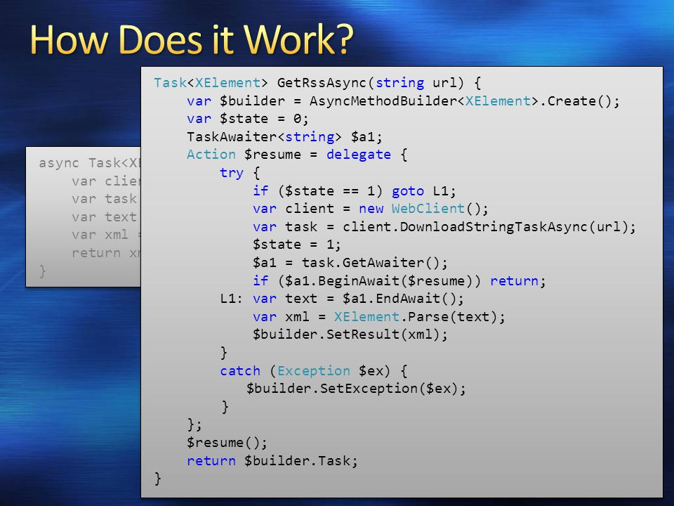 async Task GetRssAsync(string url) { var client = new WebClient(); var task = client.DownloadStringTaskAsync(url); var text = await task; var xml = XElement.Parse(text); return xml; } async Task GetRssAsync(string url) { var client = new WebClient(); var task = client.DownloadStringTaskAsync(url); var text = await task; var xml = XElement.Parse(text); return xml; } Task GetRssAsync(string url) { var $builder = AsyncMethodBuilder.Create(); var $state = 0; TaskAwaiter $a1; Action $resume = delegate { try { if ($state == 1) goto L1; var client = new WebClient(); var task = client.DownloadStringTaskAsync(url); $state = 1; $a1 = task.GetAwaiter(); if ($a1.BeginAwait($resume)) return; L1: var text = $a1.EndAwait(); var xml = XElement.Parse(text); $builder.SetResult(xml); } catch (Exception $ex) { $builder.SetException($ex); } }; $resume(); return $builder.Task; } Task GetRssAsync(string url) { var $builder = AsyncMethodBuilder.Create(); var $state = 0; TaskAwaiter $a1; Action $resume = delegate { try { if ($state == 1) goto L1; var client = new WebClient(); var task = client.DownloadStringTaskAsync(url); $state = 1; $a1 = task.GetAwaiter(); if ($a1.BeginAwait($resume)) return; L1: var text = $a1.EndAwait(); var xml = XElement.Parse(text); $builder.SetResult(xml); } catch (Exception $ex) { $builder.SetException($ex); } }; $resume(); return $builder.Task; }