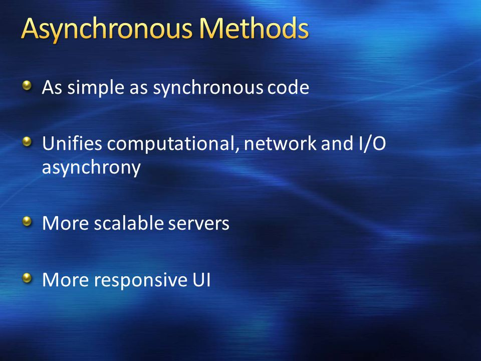 As simple as synchronous code Unifies computational, network and I/O asynchrony More scalable servers More responsive UI