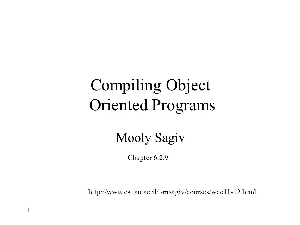 Compiling Object Oriented Programs Mooly Sagiv Chapter 6.2.9 http://www.cs.tau.ac.il/~msagiv/courses/wcc11-12.html 1