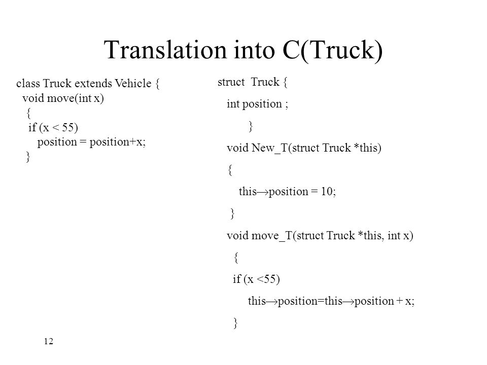 Translation into C(Truck) class Truck extends Vehicle { void move(int x) { if (x < 55) position = position+x; } struct Truck { int position ; } void New_T(struct Truck *this) { this  position = 10; } void move_T(struct Truck *this, int x) { if (x <55) this  position=this  position + x; } 12