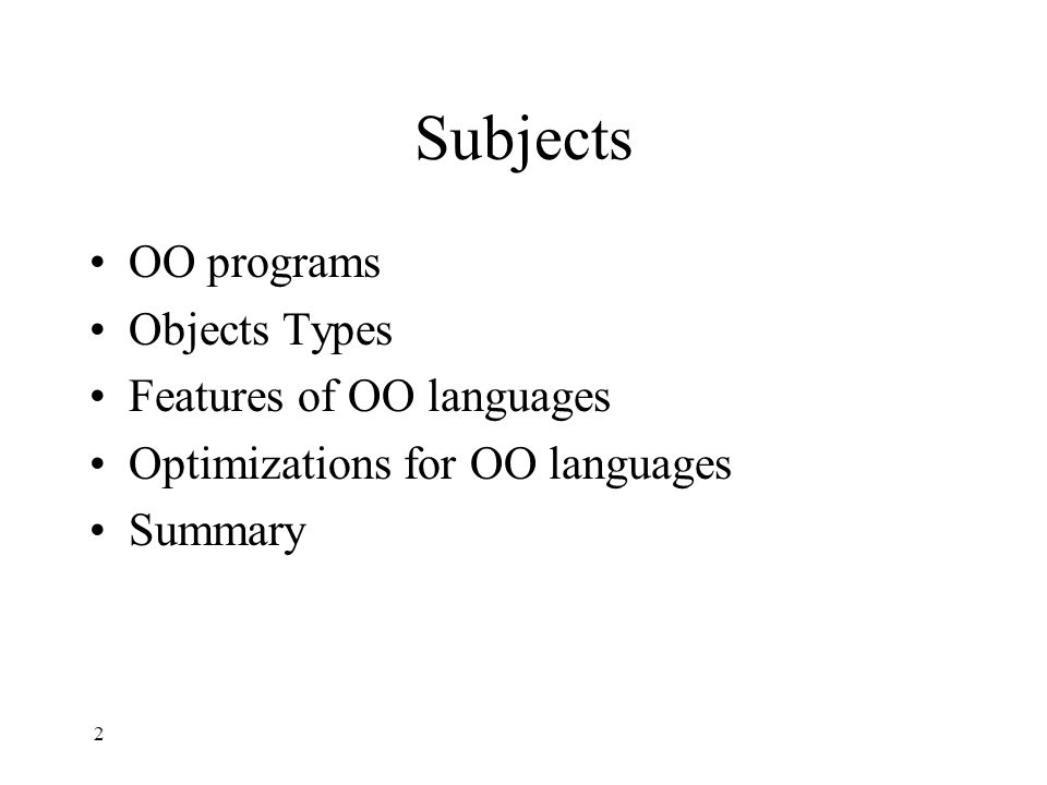 Subjects OO programs Objects Types Features of OO languages Optimizations for OO languages Summary 2