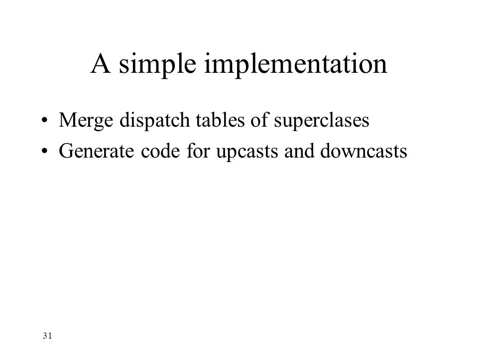 A simple implementation Merge dispatch tables of superclases Generate code for upcasts and downcasts 31
