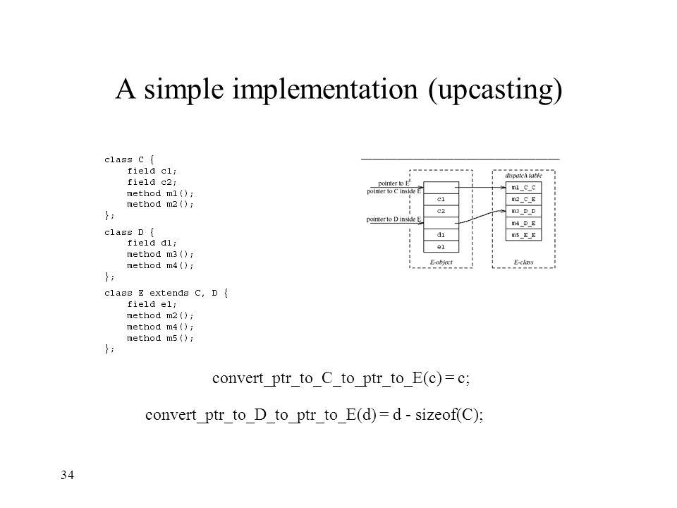 A simple implementation (upcasting) convert_ptr_to_C_to_ptr_to_E(c) = c; convert_ptr_to_D_to_ptr_to_E(d) = d - sizeof(C); 34
