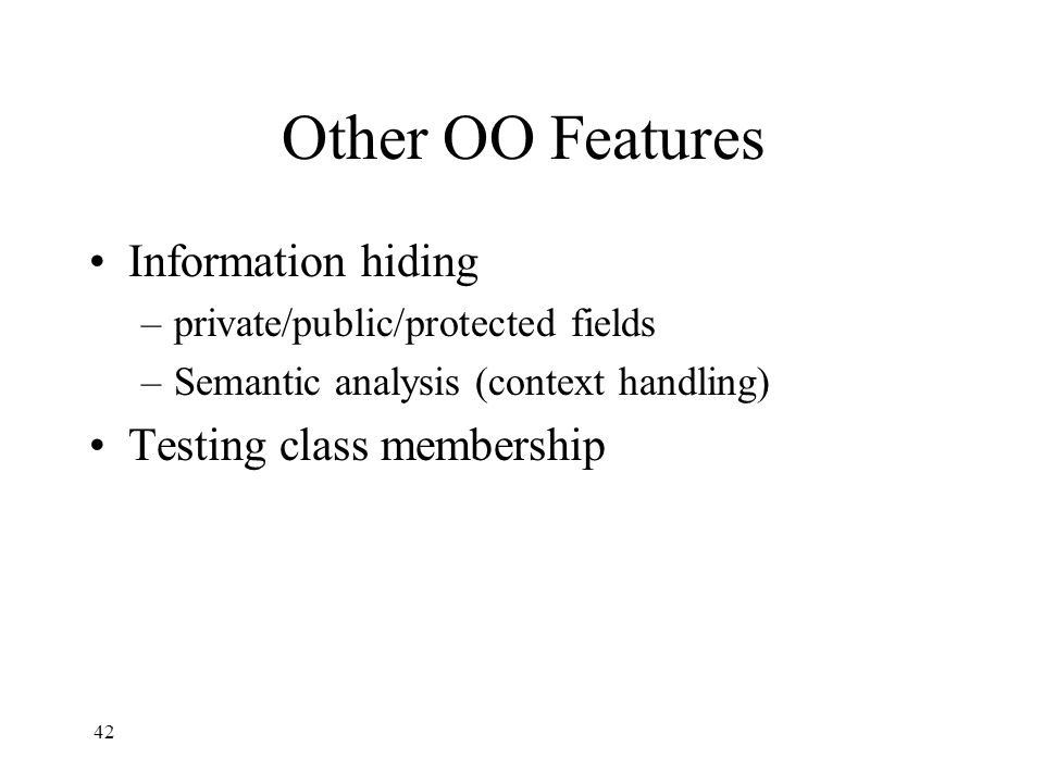 Other OO Features Information hiding –private/public/protected fields –Semantic analysis (context handling) Testing class membership 42