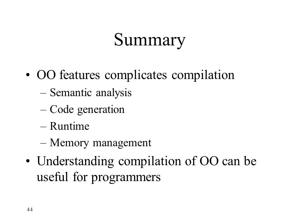 Summary OO features complicates compilation –Semantic analysis –Code generation –Runtime –Memory management Understanding compilation of OO can be useful for programmers 44
