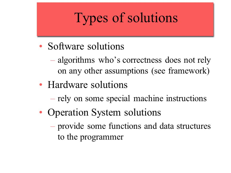 Types of solutions Software solutions –algorithms who's correctness does not rely on any other assumptions (see framework) Hardware solutions –rely on some special machine instructions Operation System solutions –provide some functions and data structures to the programmer