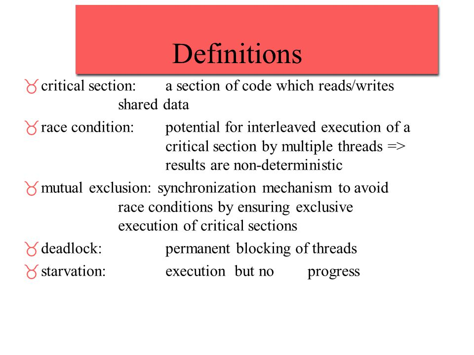 Definitions _critical section: a section of code which reads/writes shared data _race condition:potential for interleaved execution of a critical section by multiple threads => results are non-deterministic _mutual exclusion: synchronization mechanism to avoid race conditions by ensuring exclusive execution of critical sections _deadlock: permanent blocking of threads _starvation:execution but noprogress