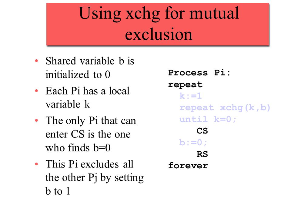 Using xchg for mutual exclusion Shared variable b is initialized to 0 Each Pi has a local variable k The only Pi that can enter CS is the one who finds b=0 This Pi excludes all the other Pj by setting b to 1 Process Pi: repeat k:=1 repeat xchg(k,b) until k=0; CS b:=0; RS forever