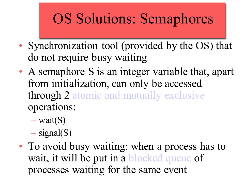 OS Solutions: Semaphores Synchronization tool (provided by the OS) that do not require busy waiting A semaphore S is an integer variable that, apart from initialization, can only be accessed through 2 atomic and mutually exclusive operations: –wait(S) –signal(S) To avoid busy waiting: when a process has to wait, it will be put in a blocked queue of processes waiting for the same event