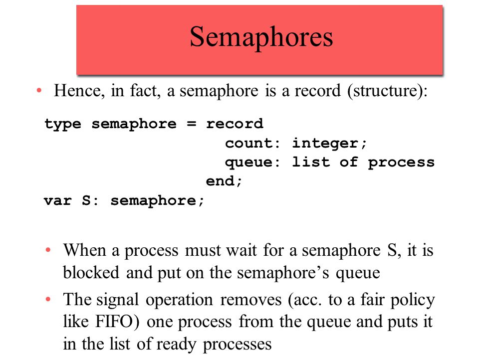 Semaphores Hence, in fact, a semaphore is a record (structure): type semaphore = record count: integer; queue: list of process end; var S: semaphore; When a process must wait for a semaphore S, it is blocked and put on the semaphore's queue The signal operation removes (acc.