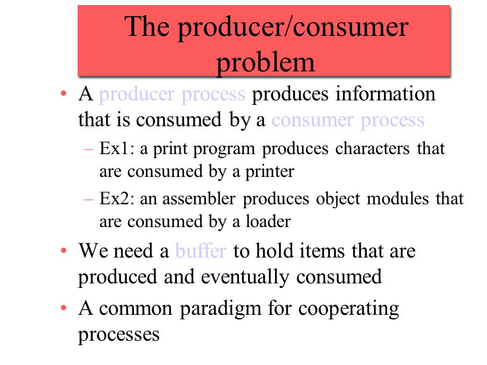 The producer/consumer problem A producer process produces information that is consumed by a consumer process –Ex1: a print program produces characters that are consumed by a printer –Ex2: an assembler produces object modules that are consumed by a loader We need a buffer to hold items that are produced and eventually consumed A common paradigm for cooperating processes