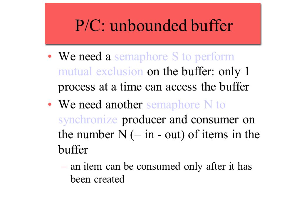 P/C: unbounded buffer We need a semaphore S to perform mutual exclusion on the buffer: only 1 process at a time can access the buffer We need another semaphore N to synchronize producer and consumer on the number N (= in - out) of items in the buffer –an item can be consumed only after it has been created