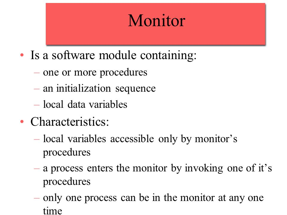 Monitor Is a software module containing: –one or more procedures –an initialization sequence –local data variables Characteristics: –local variables accessible only by monitor's procedures –a process enters the monitor by invoking one of it's procedures –only one process can be in the monitor at any one time
