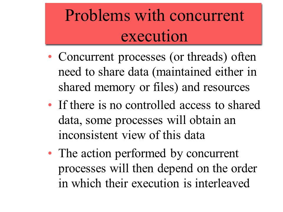Problems with concurrent execution Concurrent processes (or threads) often need to share data (maintained either in shared memory or files) and resources If there is no controlled access to shared data, some processes will obtain an inconsistent view of this data The action performed by concurrent processes will then depend on the order in which their execution is interleaved