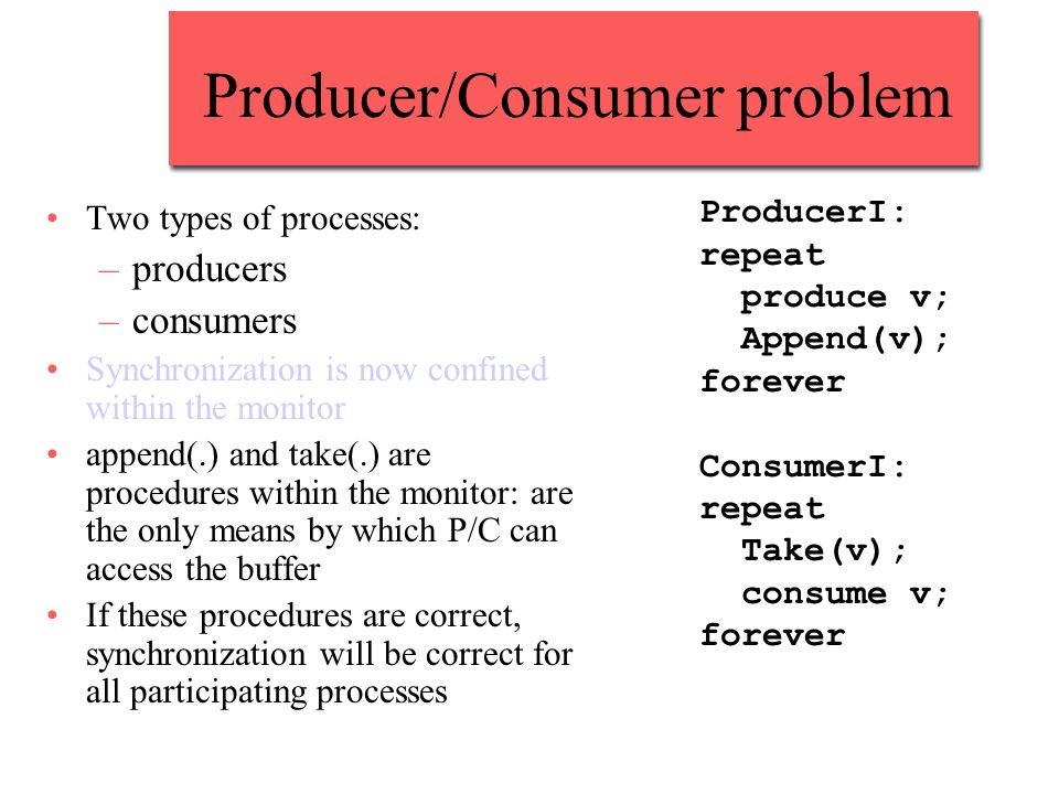 Producer/Consumer problem Two types of processes: –producers –consumers Synchronization is now confined within the monitor append(.) and take(.) are procedures within the monitor: are the only means by which P/C can access the buffer If these procedures are correct, synchronization will be correct for all participating processes ProducerI: repeat produce v; Append(v); forever ConsumerI: repeat Take(v); consume v; forever