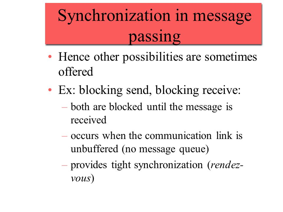 Synchronization in message passing Hence other possibilities are sometimes offered Ex: blocking send, blocking receive: –both are blocked until the message is received –occurs when the communication link is unbuffered (no message queue) –provides tight synchronization (rendez- vous)