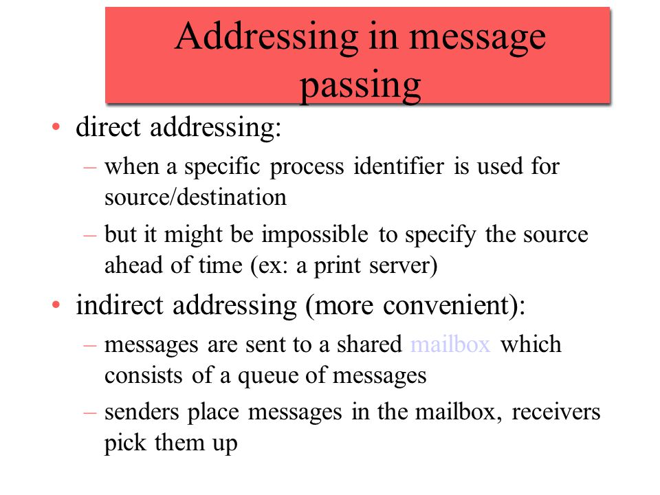 Addressing in message passing direct addressing: –when a specific process identifier is used for source/destination –but it might be impossible to specify the source ahead of time (ex: a print server) indirect addressing (more convenient): –messages are sent to a shared mailbox which consists of a queue of messages –senders place messages in the mailbox, receivers pick them up