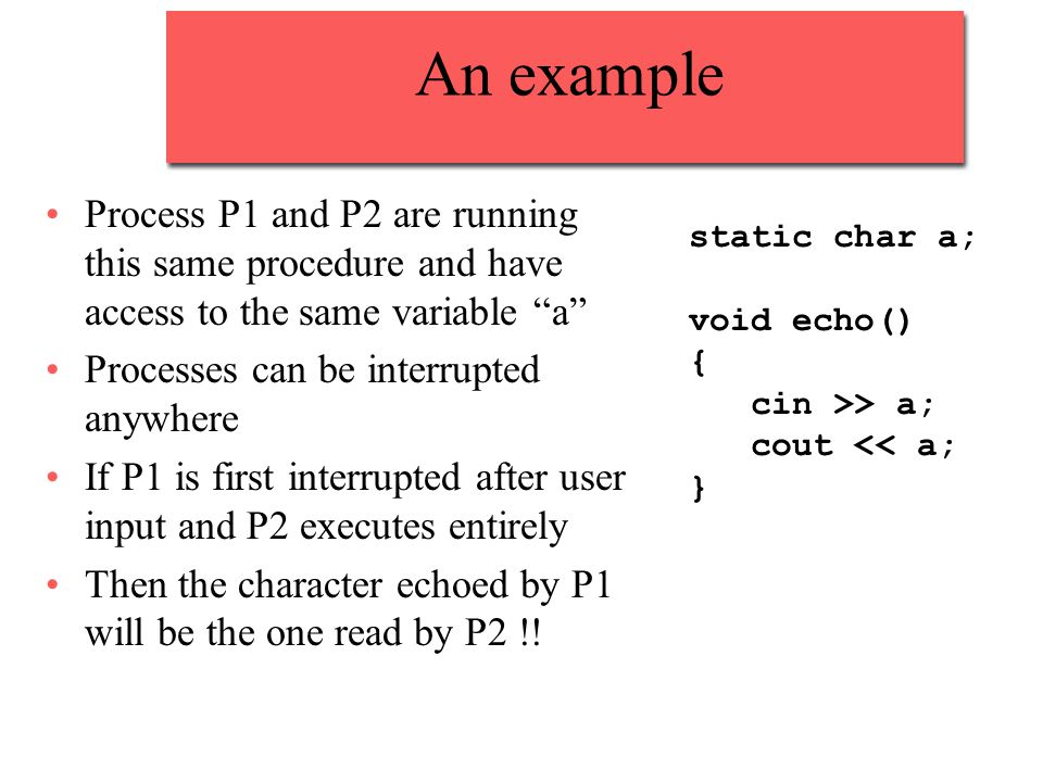 An example Process P1 and P2 are running this same procedure and have access to the same variable a Processes can be interrupted anywhere If P1 is first interrupted after user input and P2 executes entirely Then the character echoed by P1 will be the one read by P2 !.