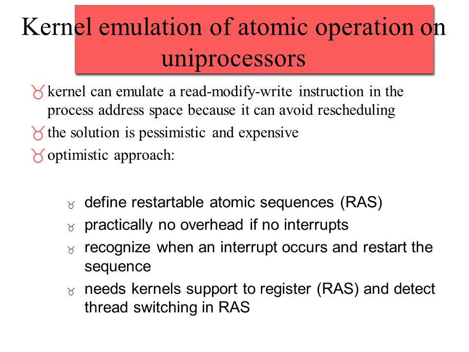 Kernel emulation of atomic operation on uniprocessors _kernel can emulate a read-modify-write instruction in the process address space because it can avoid rescheduling _the solution is pessimistic and expensive _optimistic approach: _ define restartable atomic sequences (RAS) _ practically no overhead if no interrupts _ recognize when an interrupt occurs and restart the sequence _ needs kernels support to register (RAS) and detect thread switching in RAS