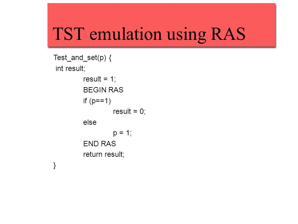 TST emulation using RAS Test_and_set(p) { int result; result = 1; BEGIN RAS if (p==1) result = 0; else p = 1; END RAS return result; }