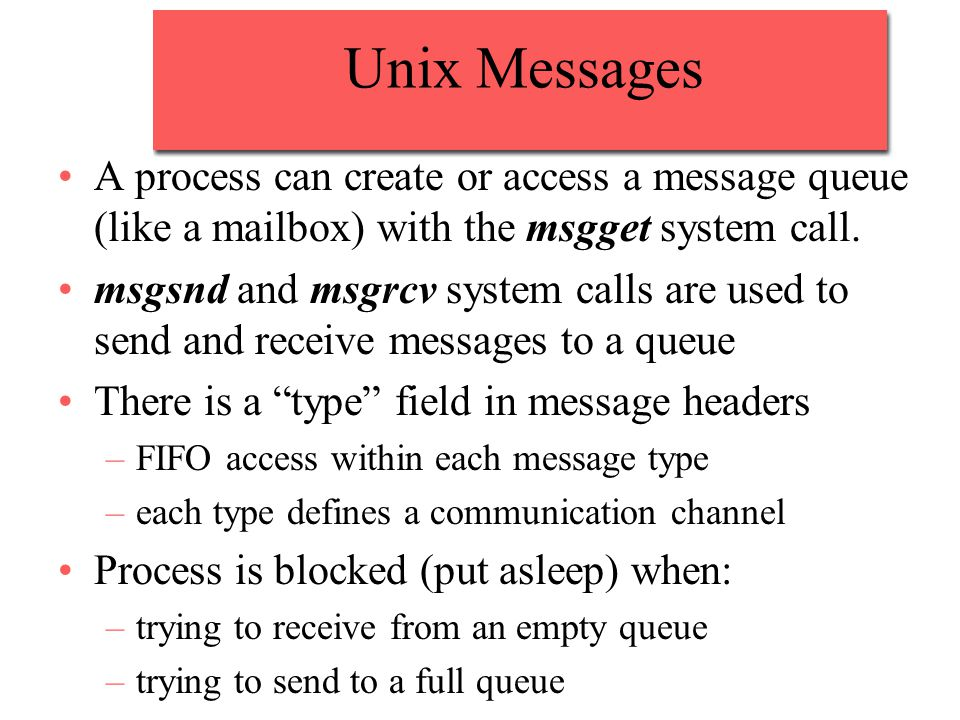 Unix Messages A process can create or access a message queue (like a mailbox) with the msgget system call.