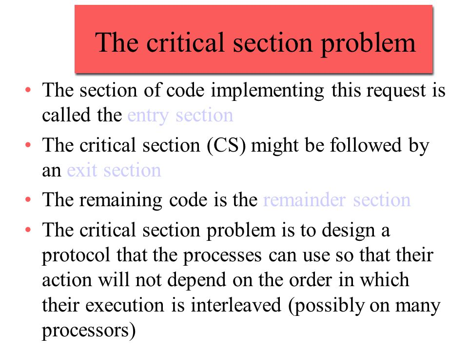 The critical section problem The section of code implementing this request is called the entry section The critical section (CS) might be followed by an exit section The remaining code is the remainder section The critical section problem is to design a protocol that the processes can use so that their action will not depend on the order in which their execution is interleaved (possibly on many processors)