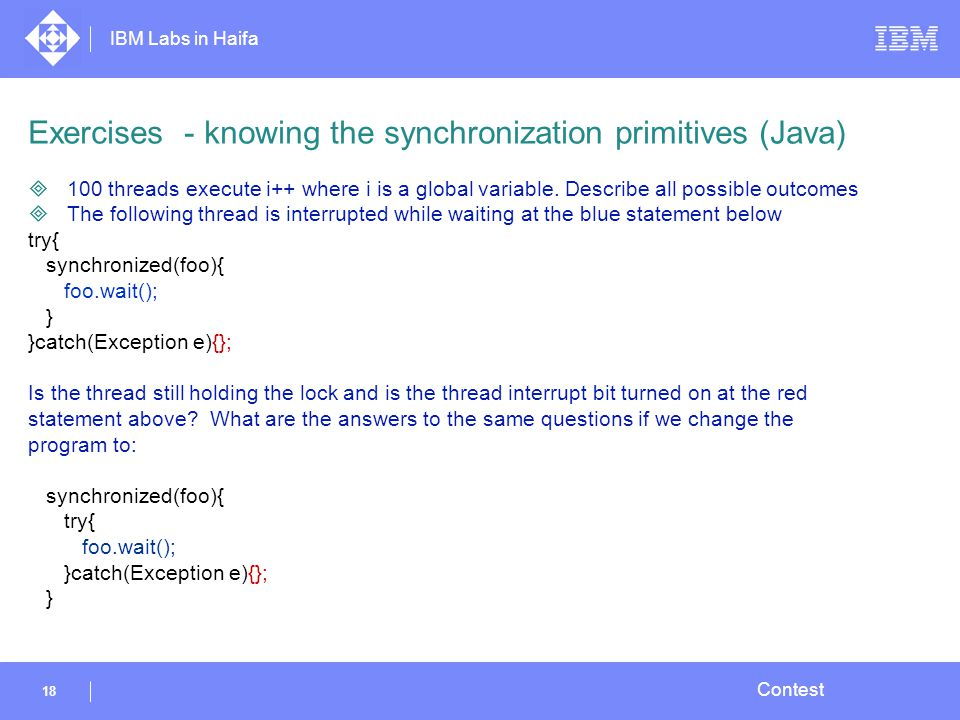 IBM Labs in Haifa 18 Contest Exercises - knowing the synchronization primitives (Java)  100 threads execute i++ where i is a global variable.