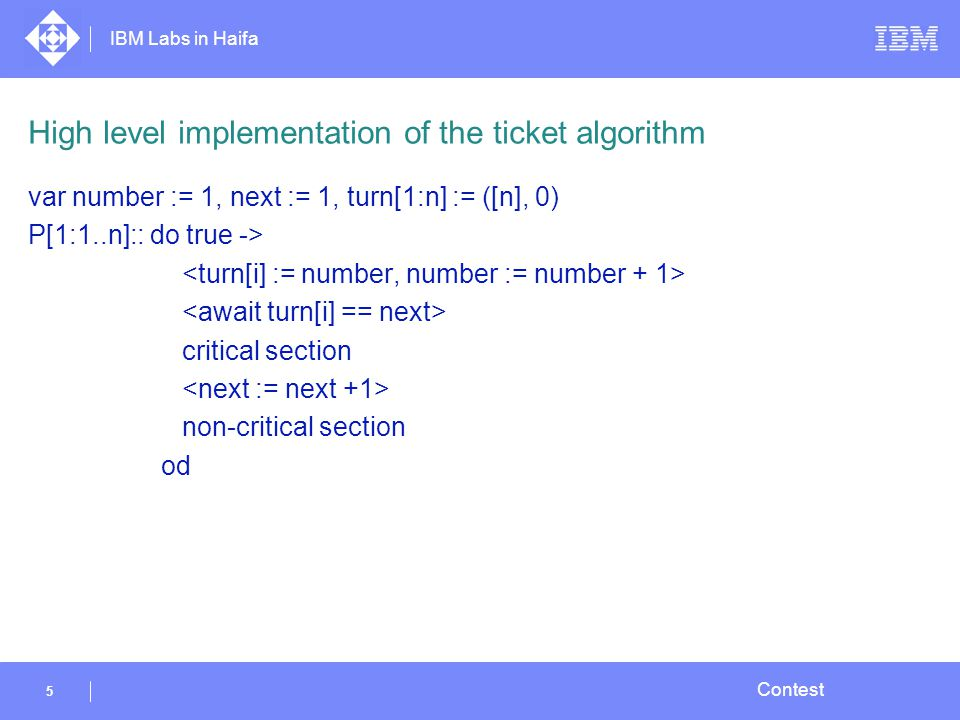 IBM Labs in Haifa 5 Contest High level implementation of the ticket algorithm var number := 1, next := 1, turn[1:n] := ([n], 0) P[1:1..n]:: do true -> critical section non-critical section od