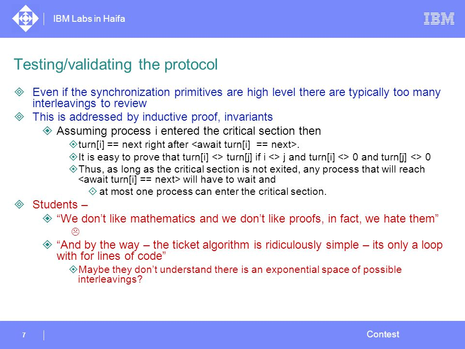 IBM Labs in Haifa 7 Contest Testing/validating the protocol  Even if the synchronization primitives are high level there are typically too many interleavings to review  This is addressed by inductive proof, invariants  Assuming process i entered the critical section then  turn[i] == next right after.
