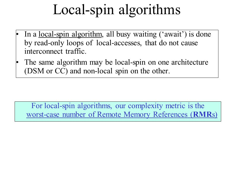 Local-spin algorithms In a local-spin algorithm, all busy waiting ('await') is done by read-only loops of local-accesses, that do not cause interconne