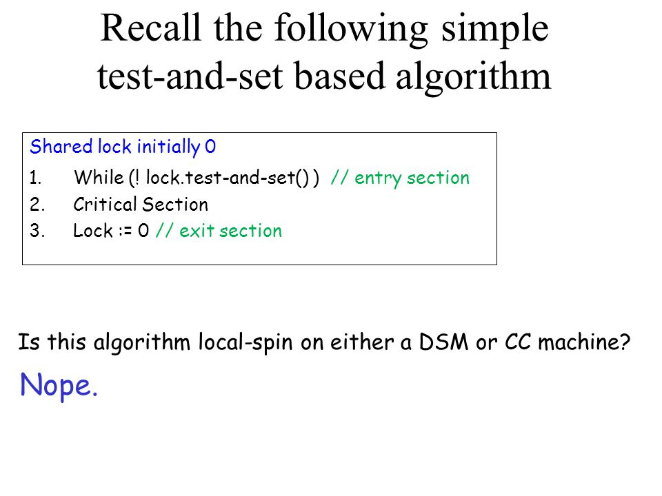 Recall the following simple test-and-set based algorithm Shared lock initially 0 1.While (! lock.test-and-set() ) // entry section 2.Critical Section