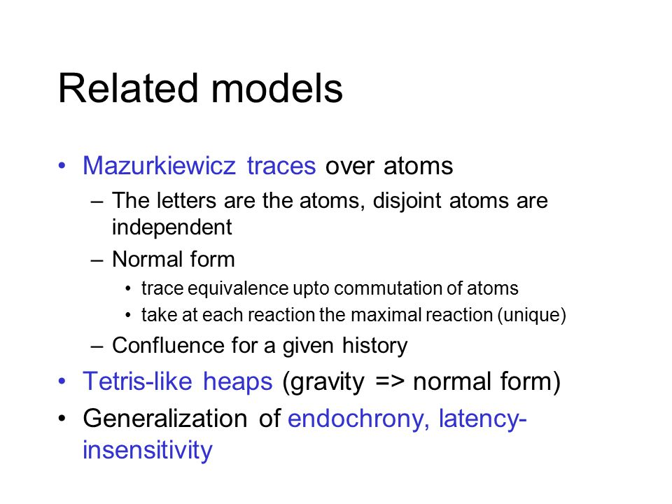 Mazurkiewicz traces over atoms –The letters are the atoms, disjoint atoms are independent –Normal form trace equivalence upto commutation of atoms take at each reaction the maximal reaction (unique) –Confluence for a given history Tetris-like heaps (gravity => normal form) Generalization of endochrony, latency- insensitivity Related models
