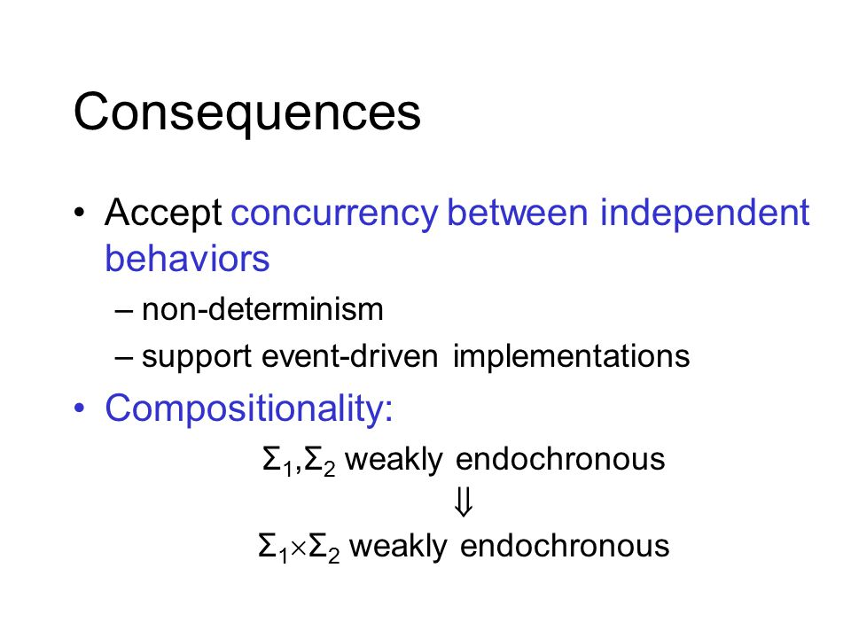 Consequences Accept concurrency between independent behaviors –non-determinism –support event-driven implementations Compositionality: Σ 1,Σ 2 weakly endochronous  Σ 1  Σ 2 weakly endochronous