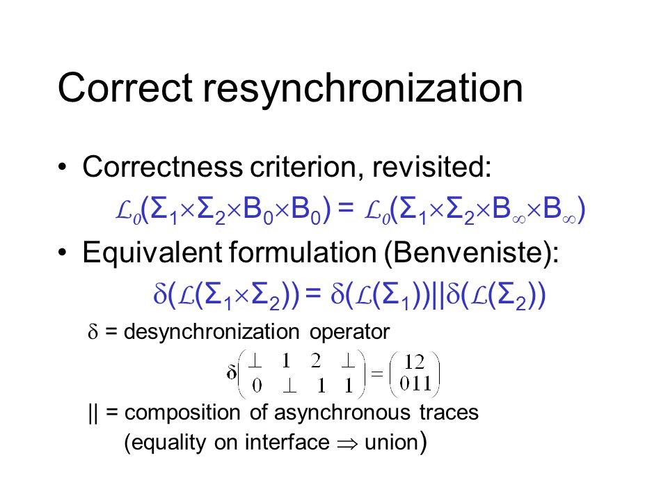 Correct resynchronization Correctness criterion, revisited: L 0 (Σ 1  Σ 2  B 0  B 0 ) = L 0 (Σ 1  Σ 2  B   B  ) Equivalent formulation (Benveniste):  ( L (Σ 1  Σ 2 )) =  ( L (Σ 1 ))||  ( L (Σ 2 ))  = desynchronization operator || = composition of asynchronous traces (equality on interface  union )