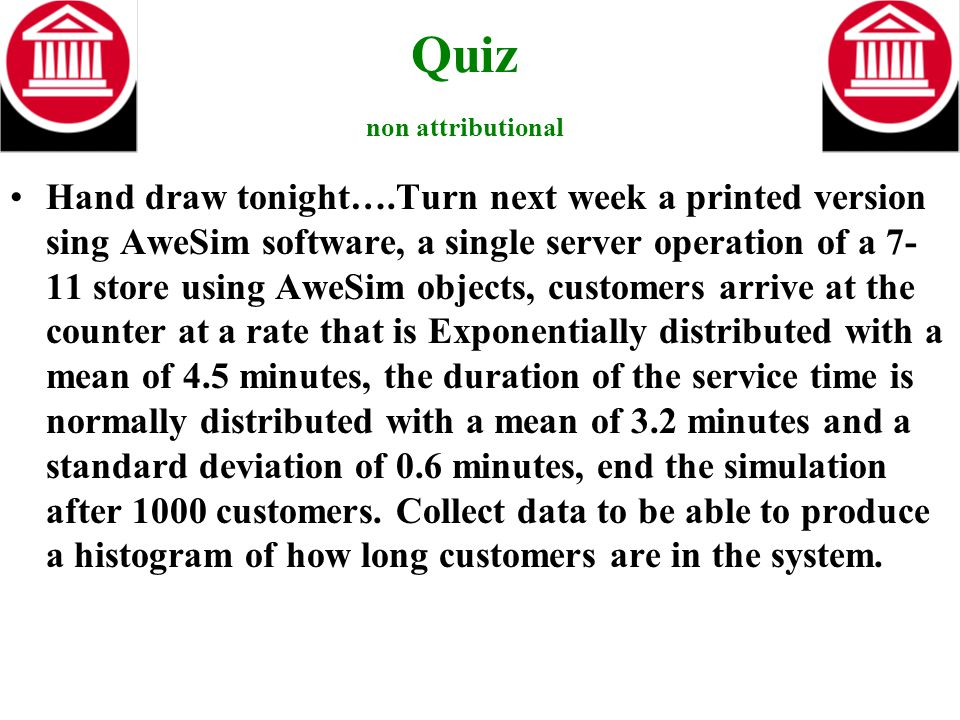 Quiz non attributional Hand draw tonight….Turn next week a printed version sing AweSim software, a single server operation of a 7- 11 store using AweSim objects, customers arrive at the counter at a rate that is Exponentially distributed with a mean of 4.5 minutes, the duration of the service time is normally distributed with a mean of 3.2 minutes and a standard deviation of 0.6 minutes, end the simulation after 1000 customers.