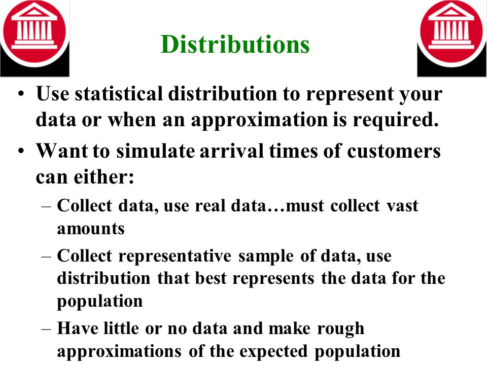Distributions Use statistical distribution to represent your data or when an approximation is required. Want to simulate arrival times of customers ca