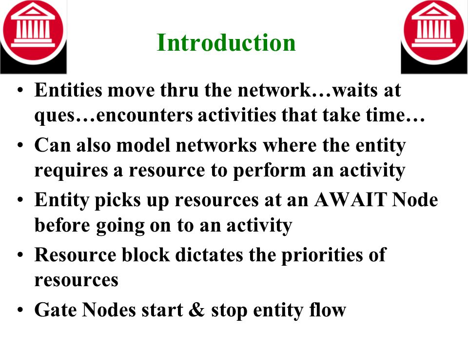 Introduction Entities move thru the network…waits at ques…encounters activities that take time… Can also model networks where the entity requires a re