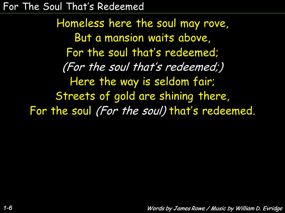 For The Soul That's Redeemed 1-6 Homeless here the soul may rove, But a mansion waits above, For the soul that's redeemed; (For the soul that's redeem