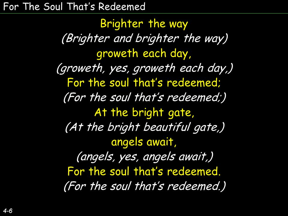 For The Soul That's Redeemed 4-6 Brighter the way (Brighter and brighter the way) groweth each day, (groweth, yes, groweth each day,) For the soul tha