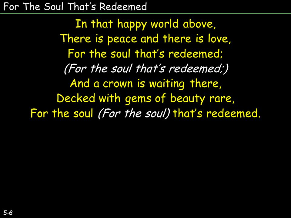 For The Soul That's Redeemed 5-6 In that happy world above, There is peace and there is love, For the soul that's redeemed; (For the soul that's redee