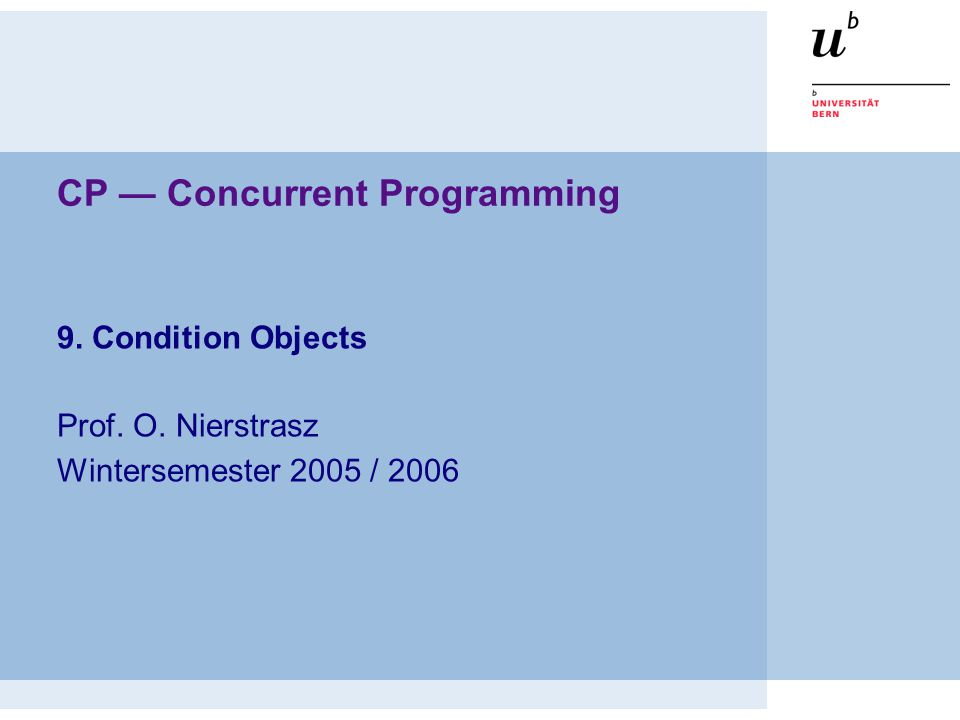 © Oscar Nierstrasz CP — Condition Objects CP 9.2 Condition Objects Overview  Condition Objects —Simple Condition Objects —The Nested Monitor Problem —Permits and Semaphores —Using Semaphores  JUC (java.util.concurrent) Selected material © 2005 Bowbeer, Goetz, Holmes, Lea and Peierls